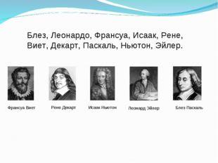 Блез, Леонардо, Франсуа, Исаак, Рене, Виет, Декарт, Паскаль, Ньютон, Эйлер. Ф