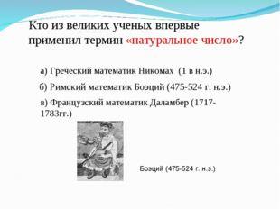 б) Римский математик Боэций (475-524 г. н.э.) Кто из великих ученых впервые п