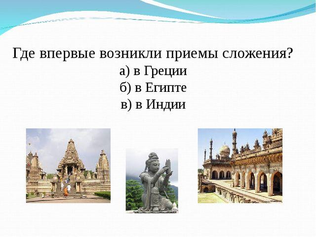 Где впервые возникли приемы сложения? а) в Греции б) в Египте в) в Индии
