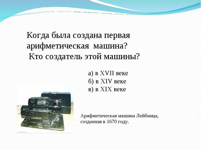 Когда была создана первая арифметическая машина? Кто создатель этой машины?...