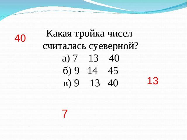 Какая тройка чисел считалась суеверной? а) 7 13 40 б) 9 14 45 в) 9 13 40 7 13...