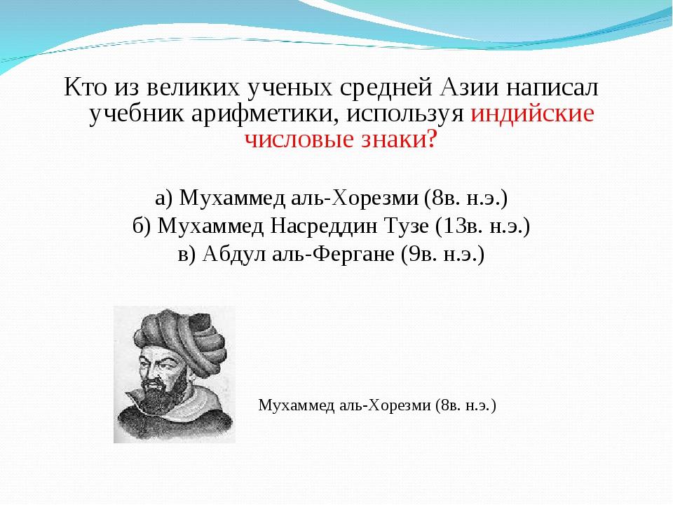 Кто из великих ученых средней Азии написал учебник арифметики, используя инд...
