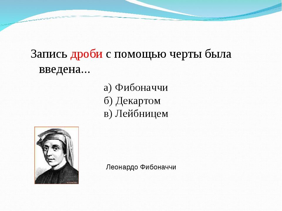 Запись дроби с помощью черты была введена... а) Фибоначчи б) Декартом в) Лейб...