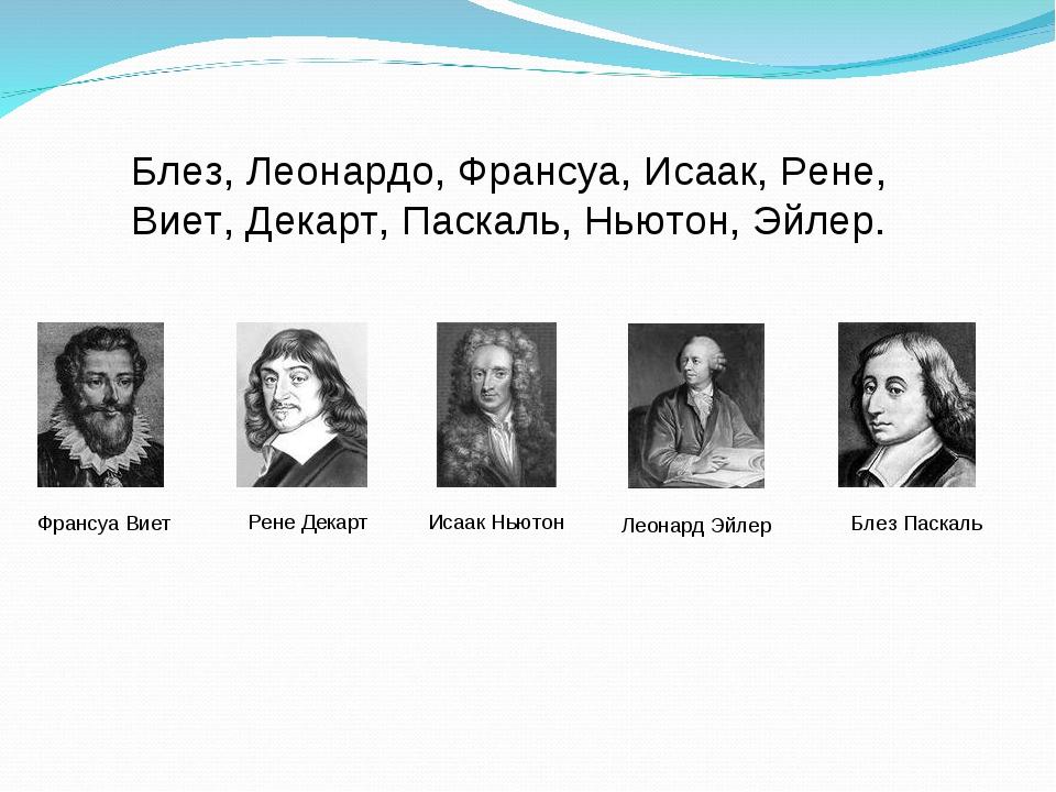 Блез, Леонардо, Франсуа, Исаак, Рене, Виет, Декарт, Паскаль, Ньютон, Эйлер. Ф...