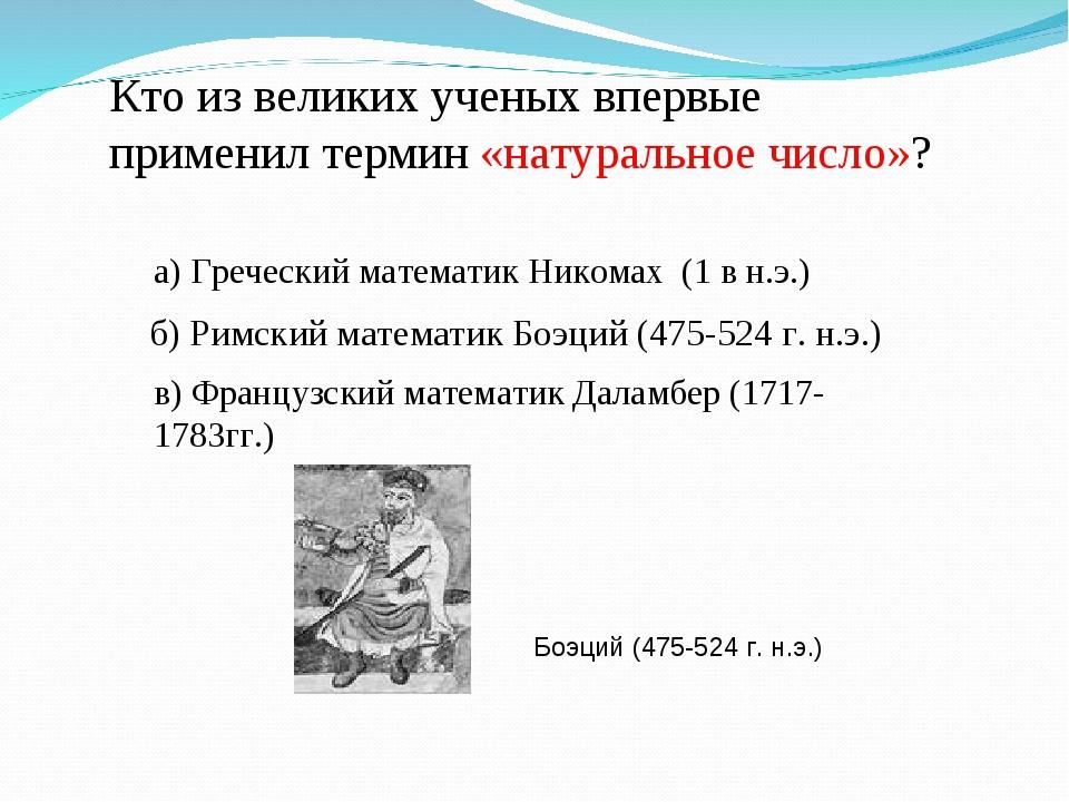 б) Римский математик Боэций (475-524 г. н.э.) Кто из великих ученых впервые п...