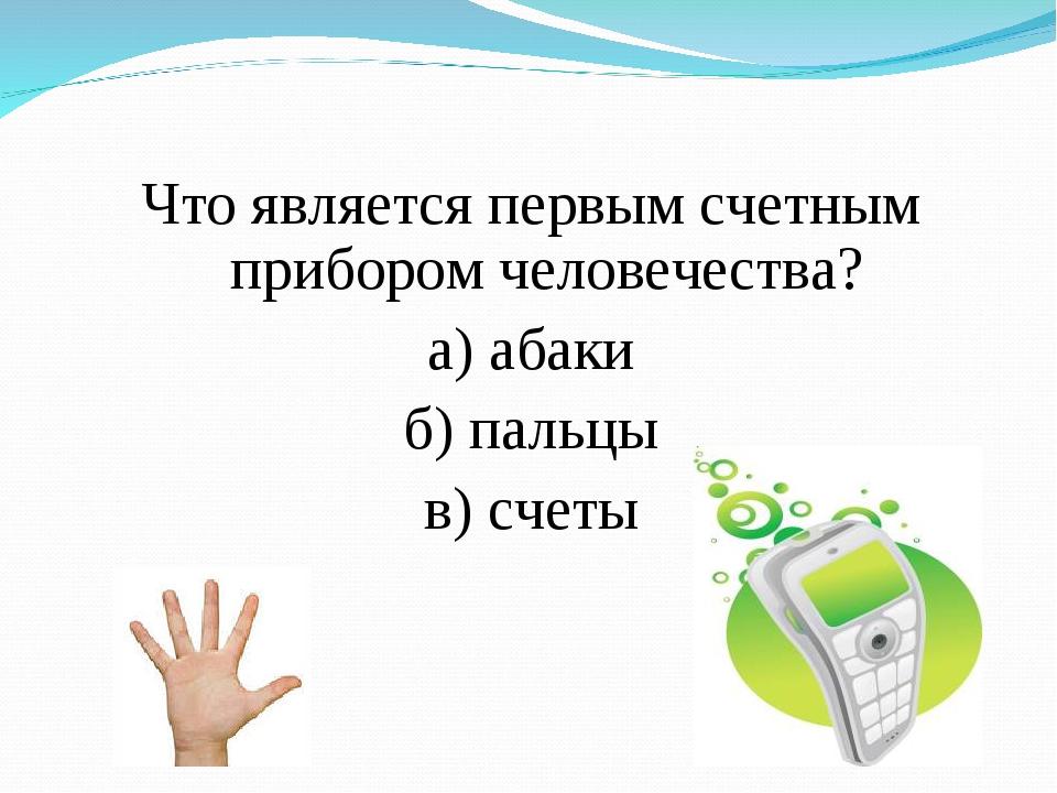 Что является первым счетным прибором человечества? а) абаки б) пальцы в) счеты