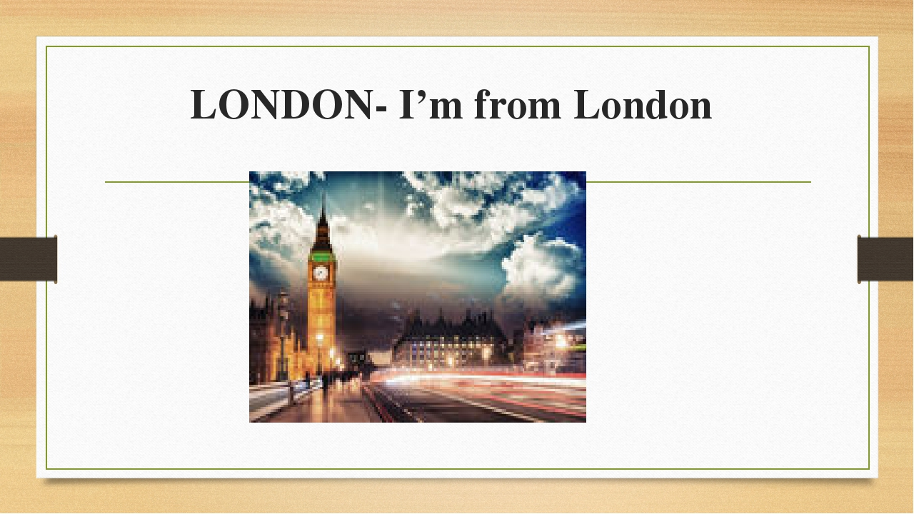 LONDON- I'm from London