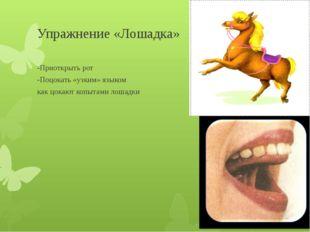 Упражнение «Лошадка» -Приоткрыть рот -Поцокать «узким» языком как цокают копы