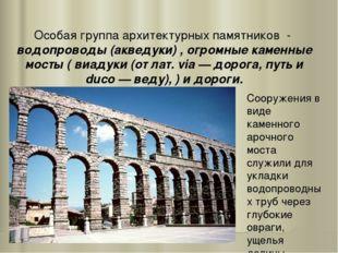 Особая группа архитектурных памятников - водопроводы (акведуки) , огромные ка