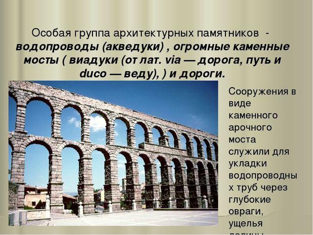 Особая группа архитектурных памятников - водопроводы (акведуки) , огромные ка...