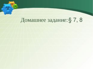 Домашнее задание: § 7, 8