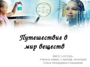 Путешествие в мир веществ МКОУ «ОСОШ» Учитель химии, 1 квалиф. категория Ольг