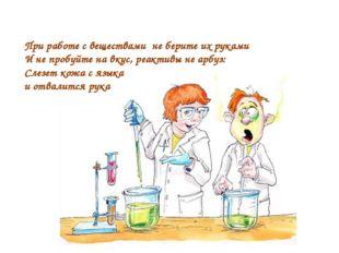 При работе с веществами не берите их руками И не пробуйте на вкус, реактивы н