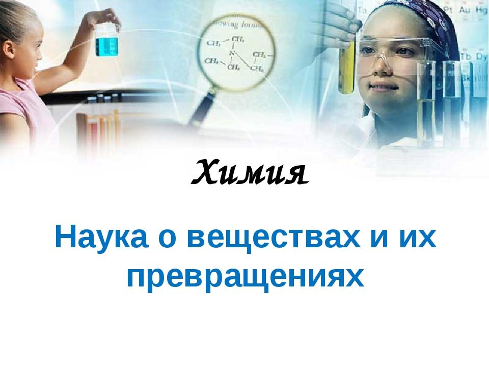 Химия Наука о веществах и их превращениях