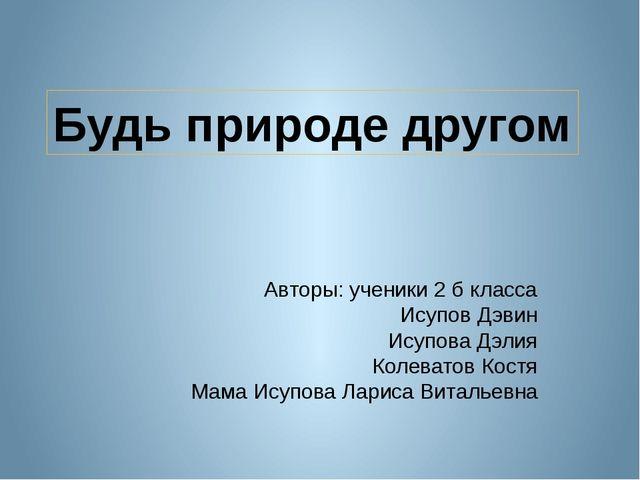 Авторы: ученики 2 б класса Исупов Дэвин Исупова Дэлия Колеватов Костя Мама И...