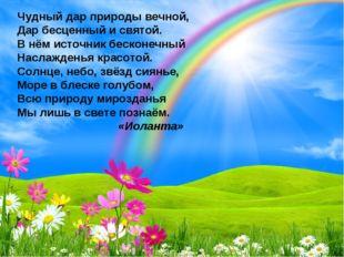 Чудный дар природы вечной, Дар бесценный и святой. В нём источник бесконечный