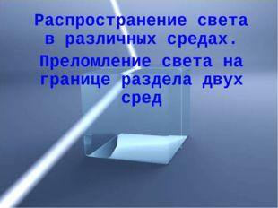 Распространение света в различных средах. Преломление света на границе раздел