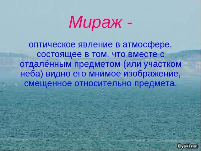 Мираж - оптическое явление в атмосфере, состоящее в том, что вместе с отдалён...