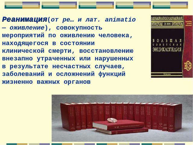 Реанимация(от ре… и лат. animatio — оживление), совокупность мероприятий по о...
