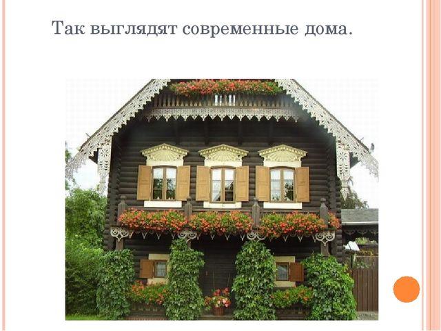 Так выглядят современные дома.