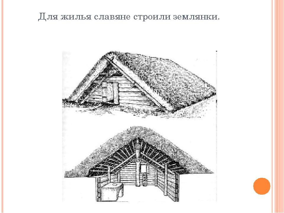 Для жилья славяне строили землянки.