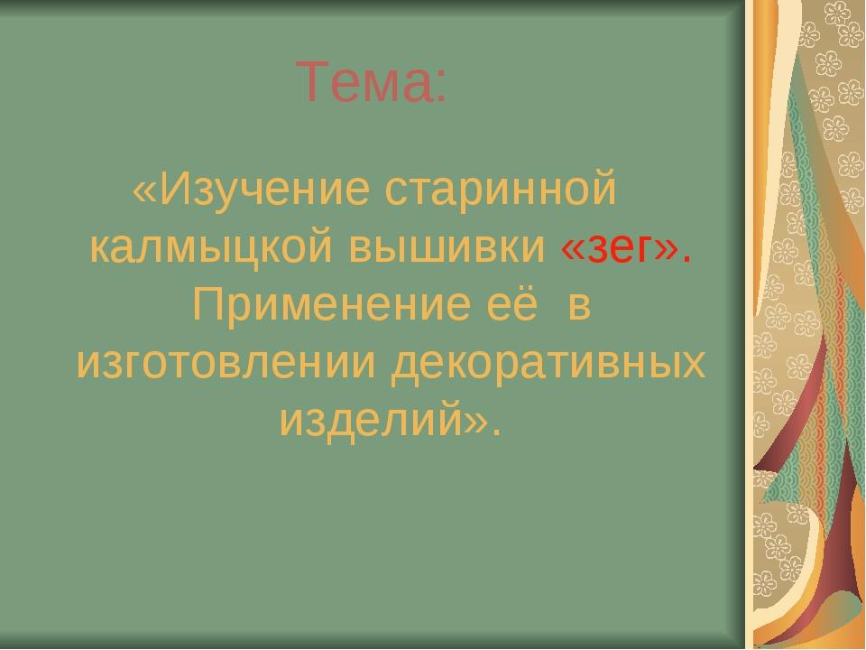 Тема: «Изучение старинной калмыцкой вышивки «зег». Применение её в изготовлен...