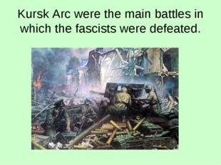 Kursk Arc were the main battles in which the fascists were defeated.