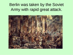 Berlin was taken by the Soviet Army with rapid great attack.