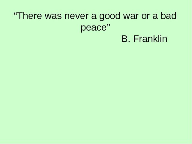 """There was never a good war or a bad peace"" B. Franklin"