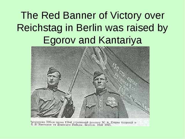 The Red Banner of Victory over Reichstag in Berlin was raised by Egorov and K...