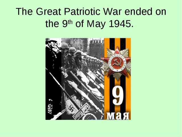 The Great Patriotic War ended on the 9th of May 1945.