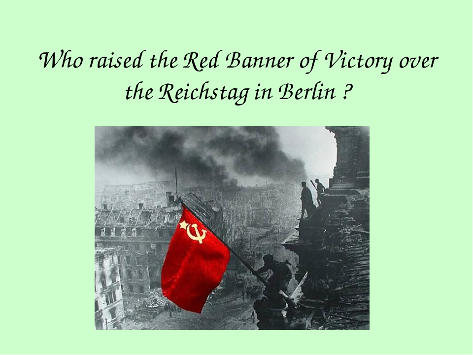 Who raised the Red Banner of Victory over the Reichstag in Berlin ?