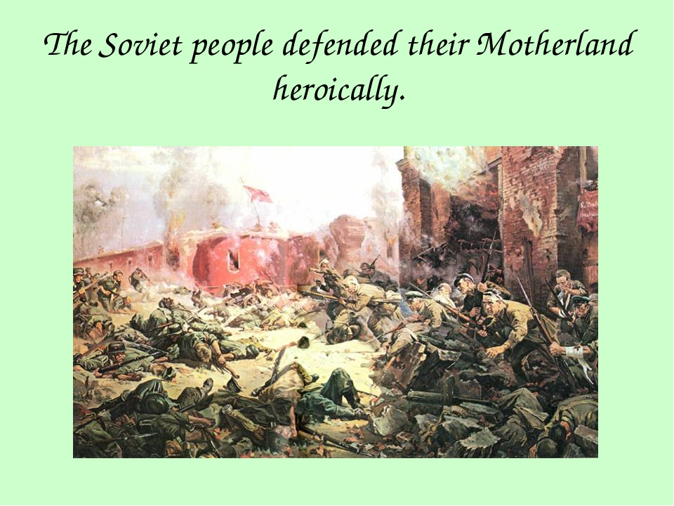 The Soviet people defended their Motherland heroically.