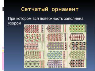 Сетчатый орнамент При котором вся поверхность заполнена узором