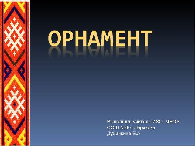 Выполнил: учитель ИЗО МБОУ СОШ №60 г. Брянска Дубинкина Е.А