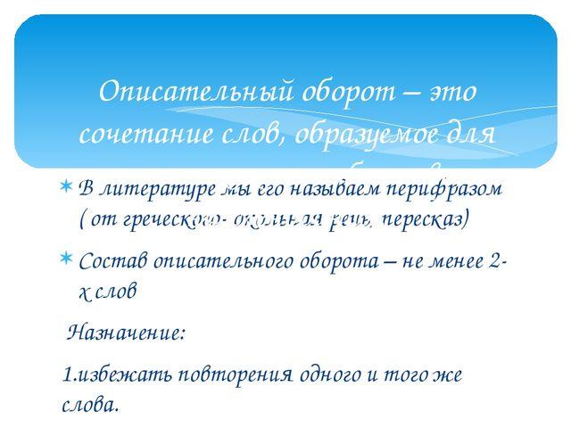 В литературе мы его называем перифразом ( от греческого- окольная речь, перес...