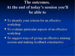 The outcomes. At the end of today's session you'll be able to To identify you