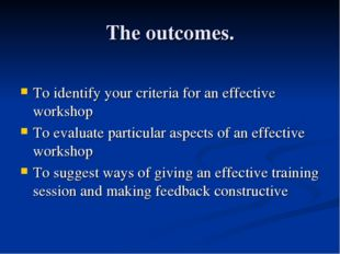 The outcomes. To identify your criteria for an effective workshop To evaluate