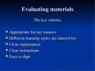 Evaluating materials The key criteria: Appropriate for my trainees Different