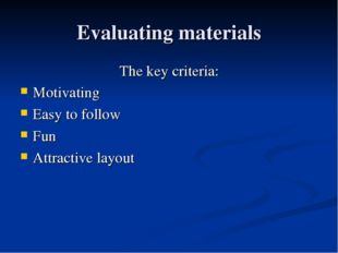 Evaluating materials The key criteria: Motivating Easy to follow Fun Attracti