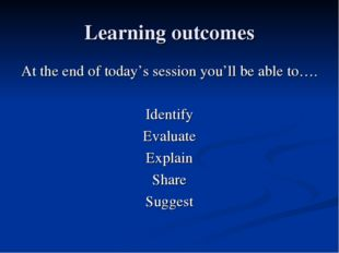 Learning outcomes At the end of today's session you'll be able to…. Identify