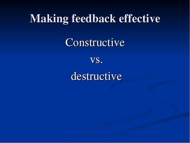 Making feedback effective Constructive vs. destructive