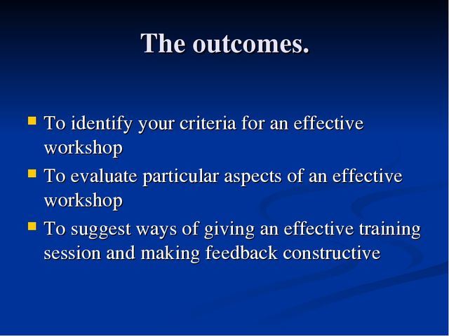 The outcomes. To identify your criteria for an effective workshop To evaluate...