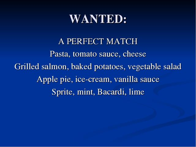 WANTED: A PERFECT MATCH Pasta, tomato sauce, cheese Grilled salmon, baked pot...