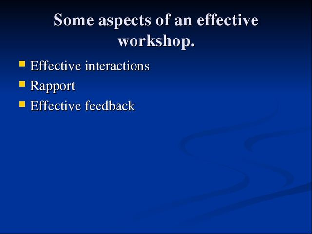 Some aspects of an effective workshop. Effective interactions Rapport Effect...