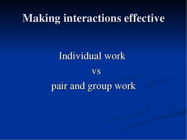 Making interactions effective Individual work vs pair and group work
