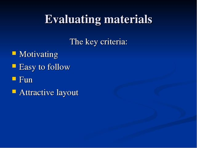 Evaluating materials The key criteria: Motivating Easy to follow Fun Attracti...