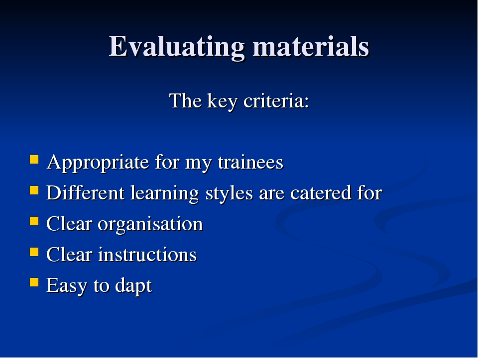 Evaluating materials The key criteria: Appropriate for my trainees Different...