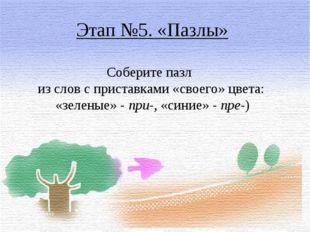 Этап №5. «Пазлы» Соберите пазл из слов с приставками «своего» цвета: «зеленые