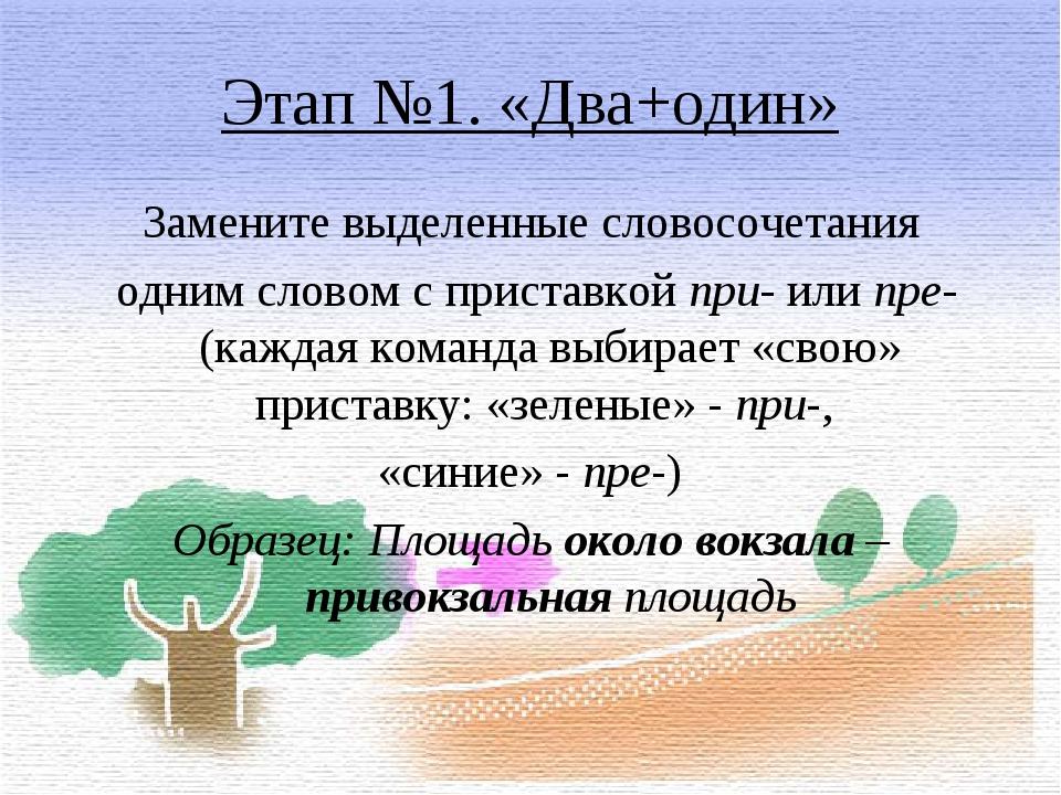 Этап №1. «Два+один» Замените выделенные словосочетания одним словом с пристав...